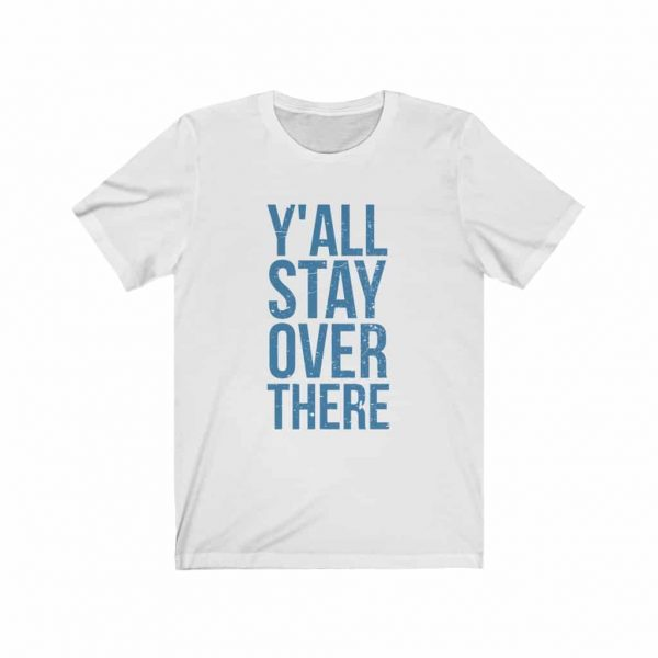 y'all stay over there white tee shirt